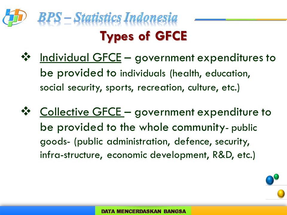 Types of GFCE  Individual GFCE – government expenditures to be provided to individuals (health, education, social security, sports, recreation, culture, etc.)  Collective GFCE – government expenditure to be provided to the whole community - public goods- (public administration, defence, security, infra-structure, economic development, R&D, etc.)