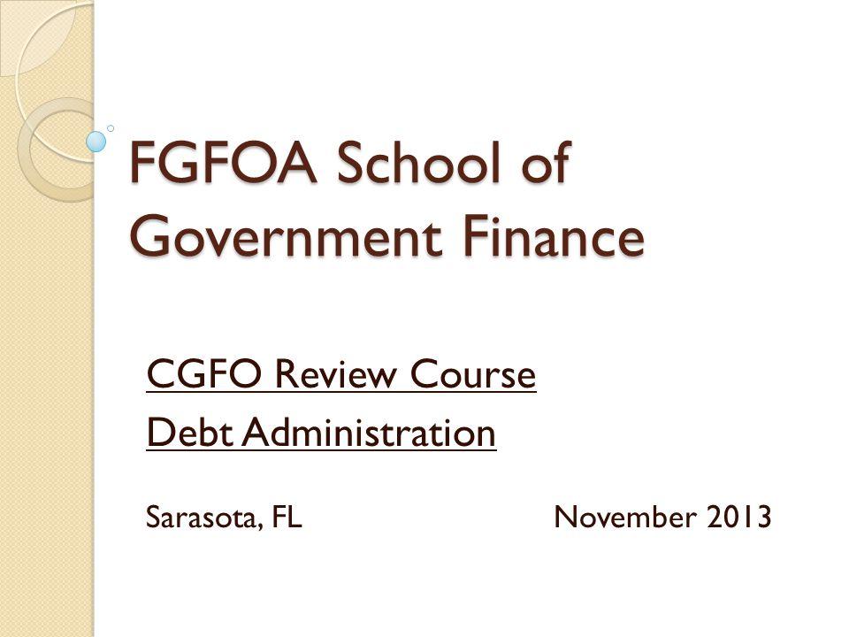 FGFOA School of Government Finance CGFO Review Course Debt Administration Sarasota, FL November 2013