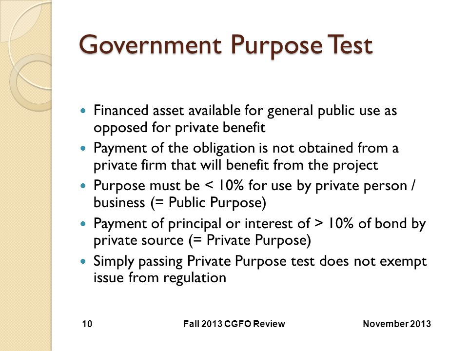 Government Purpose Test Financed asset available for general public use as opposed for private benefit Payment of the obligation is not obtained from