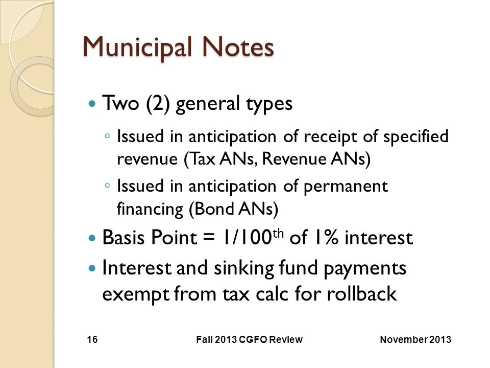 Municipal Notes Two (2) general types ◦ Issued in anticipation of receipt of specified revenue (Tax ANs, Revenue ANs) ◦ Issued in anticipation of perm