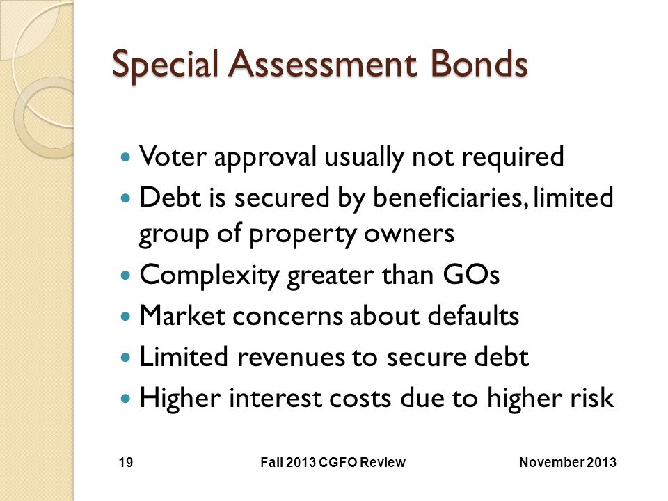 Special Assessment Bonds Voter approval usually not required Debt is secured by beneficiaries, limited group of property owners Complexity greater tha