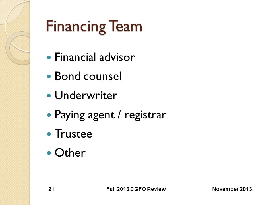 Financing Team Financial advisor Bond counsel Underwriter Paying agent / registrar Trustee Other November 2013 Fall 2013 CGFO Review 21