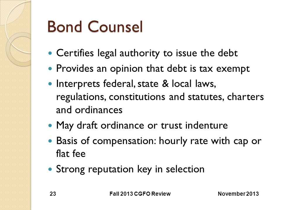 Bond Counsel Certifies legal authority to issue the debt Provides an opinion that debt is tax exempt Interprets federal, state & local laws, regulatio