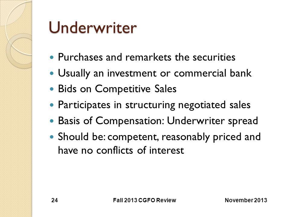 Underwriter Purchases and remarkets the securities Usually an investment or commercial bank Bids on Competitive Sales Participates in structuring nego