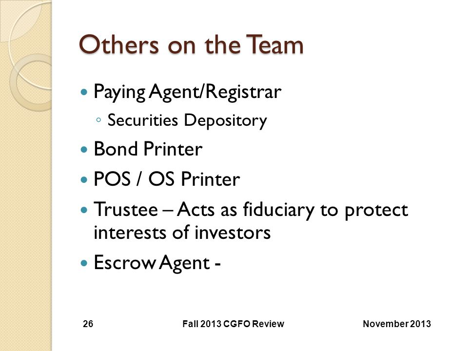 Others on the Team Paying Agent/Registrar ◦ Securities Depository Bond Printer POS / OS Printer Trustee – Acts as fiduciary to protect interests of in