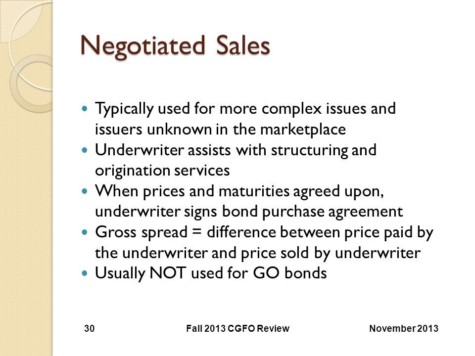 Negotiated Sales Typically used for more complex issues and issuers unknown in the marketplace Underwriter assists with structuring and origination se