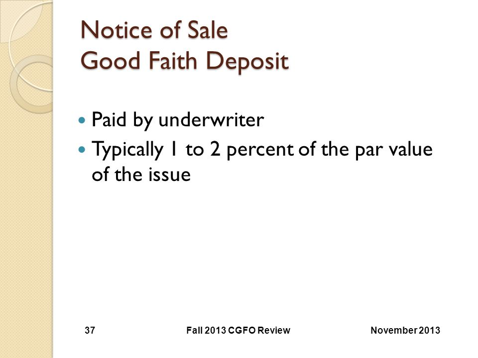 Notice of Sale Good Faith Deposit Paid by underwriter Typically 1 to 2 percent of the par value of the issue November 2013Fall 2013 CGFO Review 37