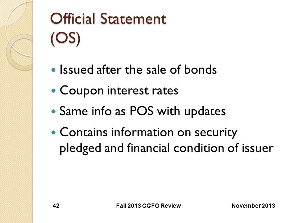 Official Statement (OS) Issued after the sale of bonds Coupon interest rates Same info as POS with updates Contains information on security pledged an