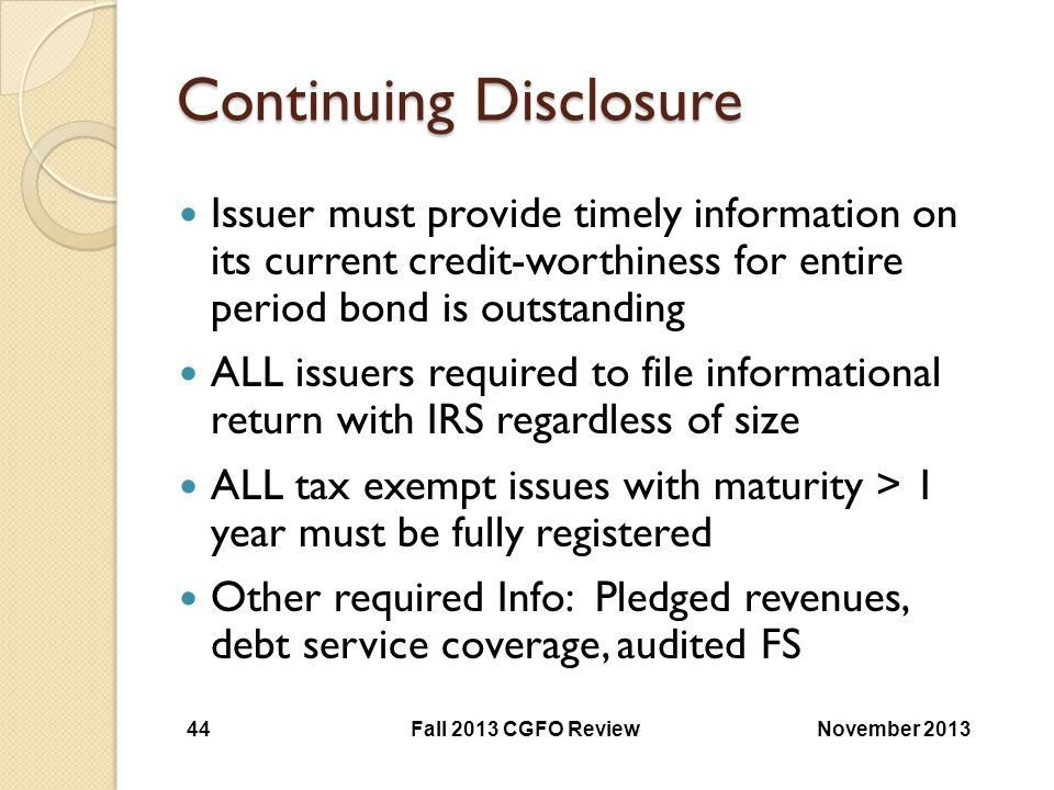 Continuing Disclosure Issuer must provide timely information on its current credit-worthiness for entire period bond is outstanding ALL issuers requir