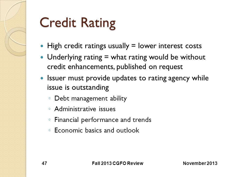 Credit Rating High credit ratings usually = lower interest costs Underlying rating = what rating would be without credit enhancements, published on re
