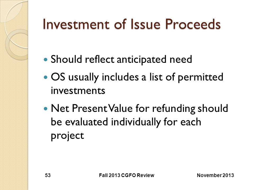 Investment of Issue Proceeds Should reflect anticipated need OS usually includes a list of permitted investments Net Present Value for refunding shoul