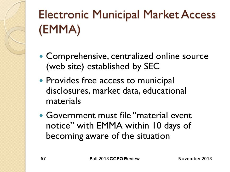 Electronic Municipal Market Access (EMMA) Comprehensive, centralized online source (web site) established by SEC Provides free access to municipal dis