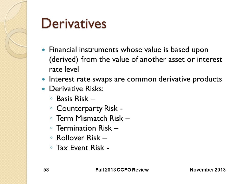 Derivatives Financial instruments whose value is based upon (derived) from the value of another asset or interest rate level Interest rate swaps are c