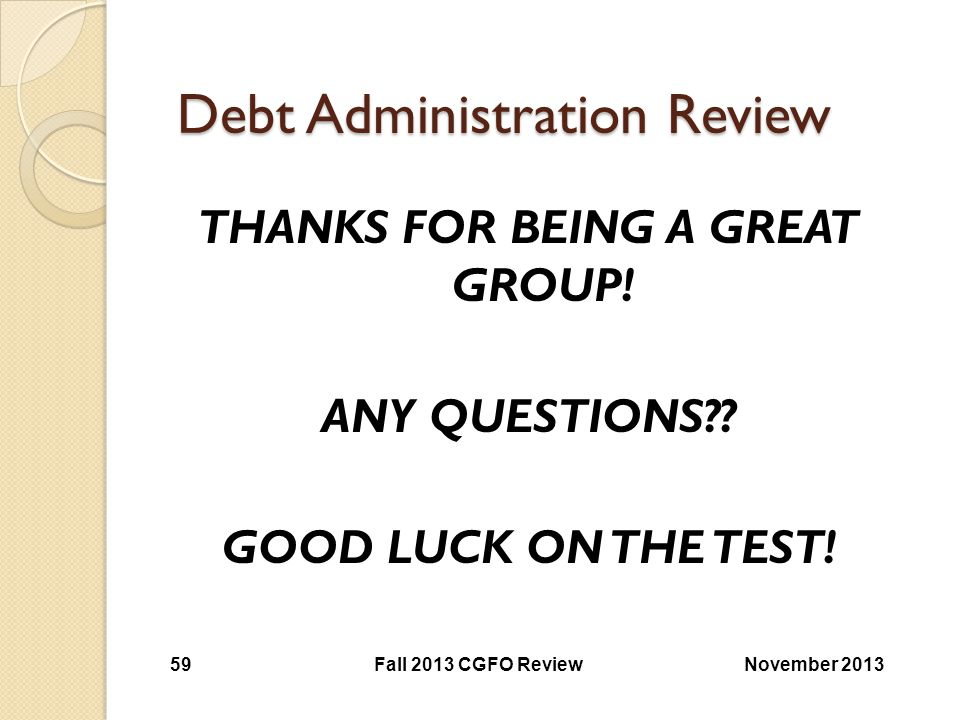 Debt Administration Review THANKS FOR BEING A GREAT GROUP! ANY QUESTIONS?? GOOD LUCK ON THE TEST! November 2013Fall 2013 CGFO Review 59