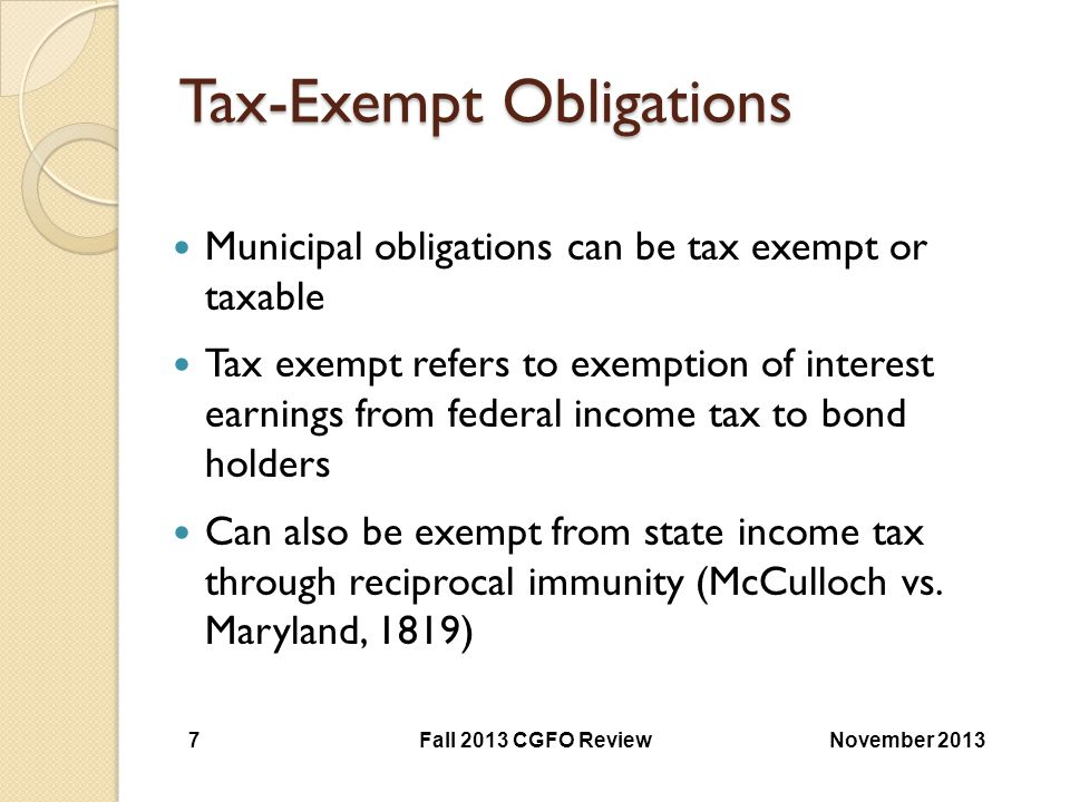 Tax-Exempt Obligations Municipal obligations can be tax exempt or taxable Tax exempt refers to exemption of interest earnings from federal income tax