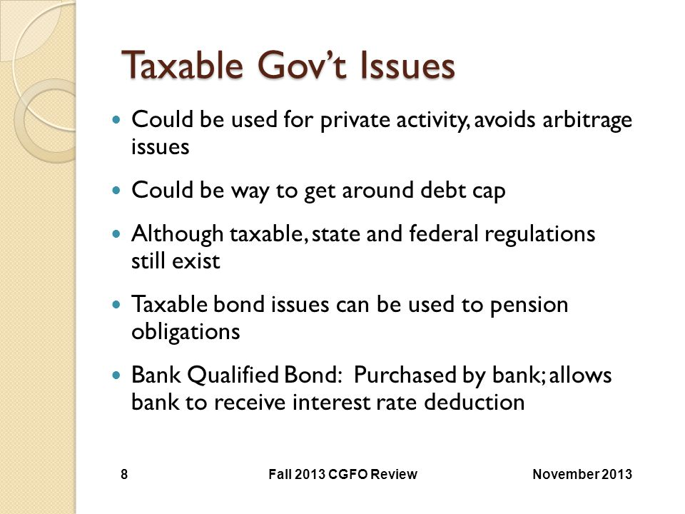 Taxable Gov't Issues Taxable Gov't Issues Could be used for private activity, avoids arbitrage issues Could be way to get around debt cap Although tax