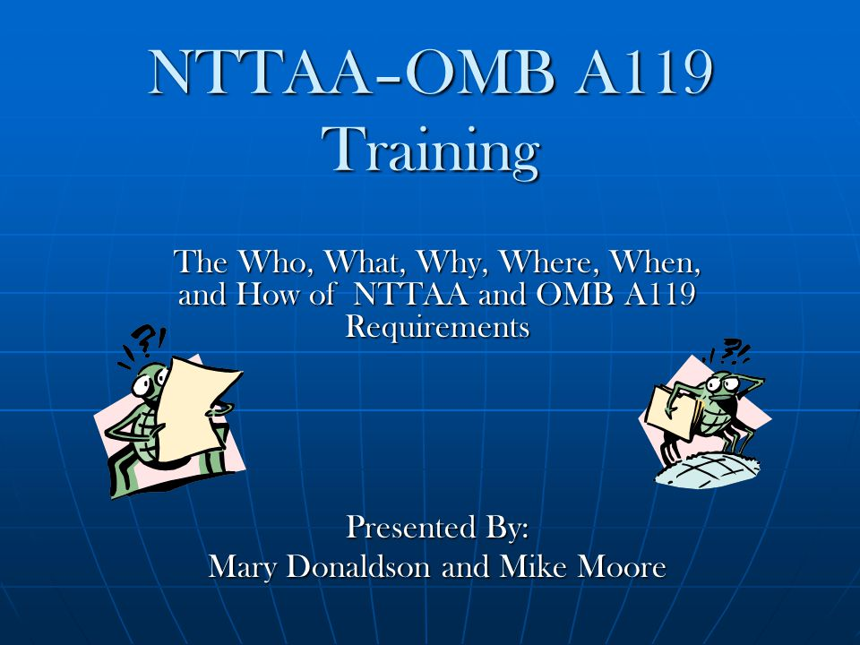 NTTAA–OMB A119 Training The Who, What, Why, Where, When, and How of NTTAA and OMB A119 Requirements Presented By: Mary Donaldson and Mike Moore