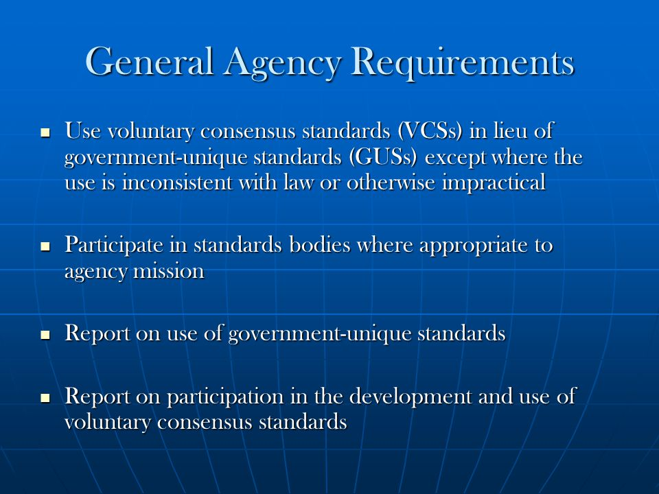 General Agency Requirements Use voluntary consensus standards (VCSs) in lieu of government-unique standards (GUSs) except where the use is inconsisten