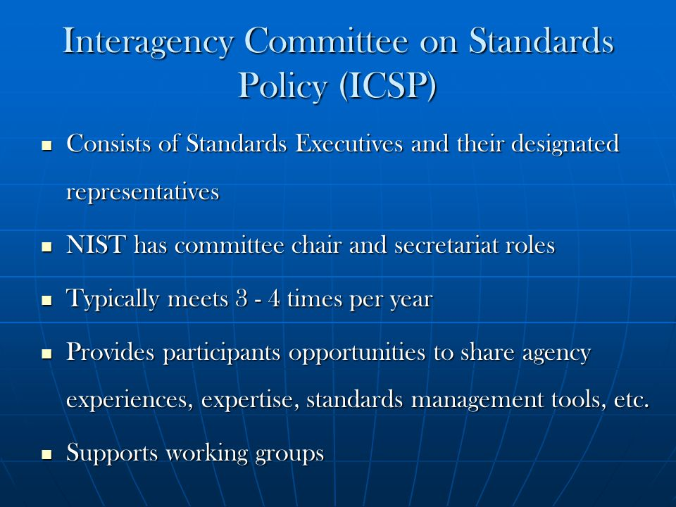 Interagency Committee on Standards Policy (ICSP) Consists of Standards Executives and their designated representatives Consists of Standards Executive