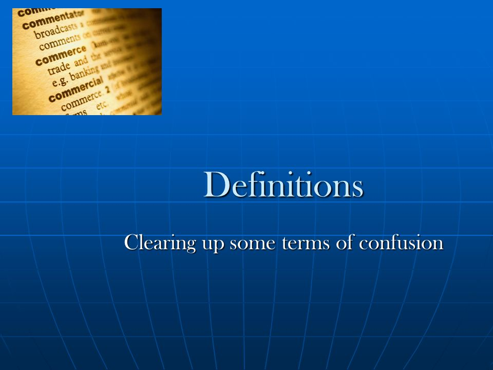 Definitions Clearing up some terms of confusion