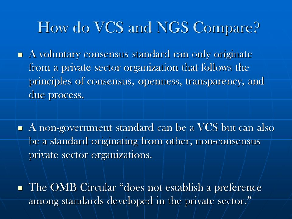 How do VCS and NGS Compare? A voluntary consensus standard can only originate from a private sector organization that follows the principles of consen