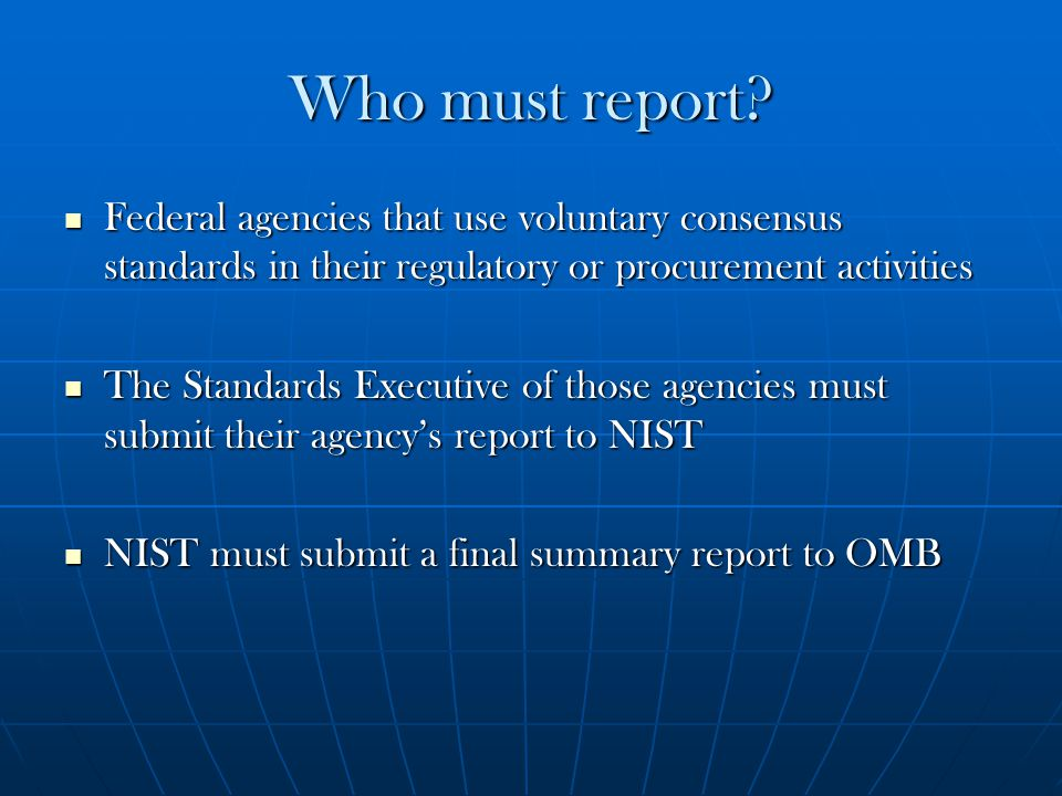 Who must report? Federal agencies that use voluntary consensus standards in their regulatory or procurement activities Federal agencies that use volun