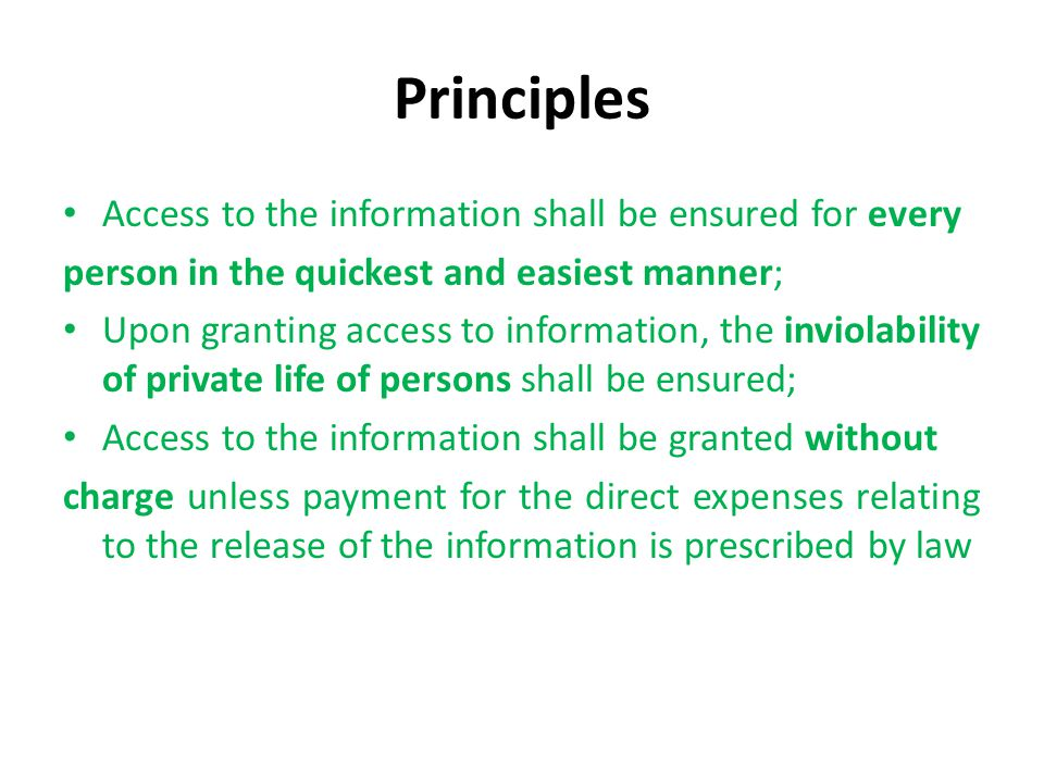 Principles Access to the information shall be ensured for every person in the quickest and easiest manner; Upon granting access to information, the inviolability of private life of persons shall be ensured; Access to the information shall be granted without charge unless payment for the direct expenses relating to the release of the information is prescribed by law