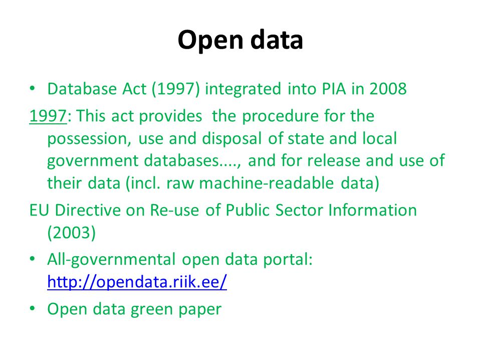 Open data Database Act (1997) integrated into PIA in 2008 1997: This act provides the procedure for the possession, use and disposal of state and local government databases...., and for release and use of their data (incl.