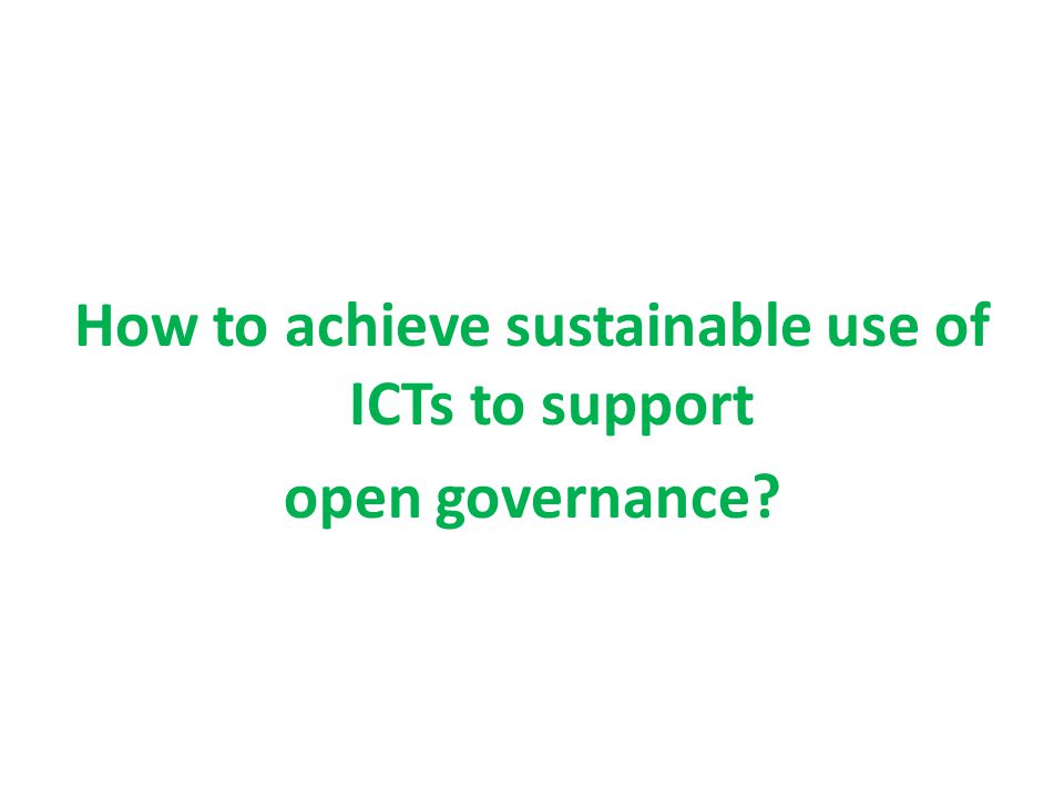 How to achieve sustainable use of ICTs to support open governance