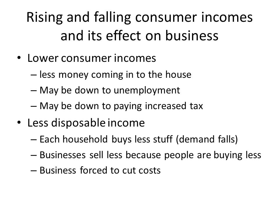 Rising and falling consumer incomes and its effect on business Lower consumer incomes – less money coming in to the house – May be down to unemploymen