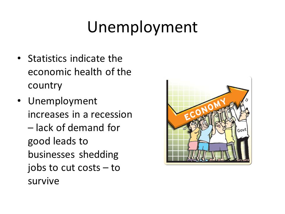 Unemployment Statistics indicate the economic health of the country Unemployment increases in a recession – lack of demand for good leads to businesse