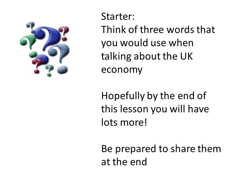 Starter: Think of three words that you would use when talking about the UK economy Hopefully by the end of this lesson you will have lots more! Be pre