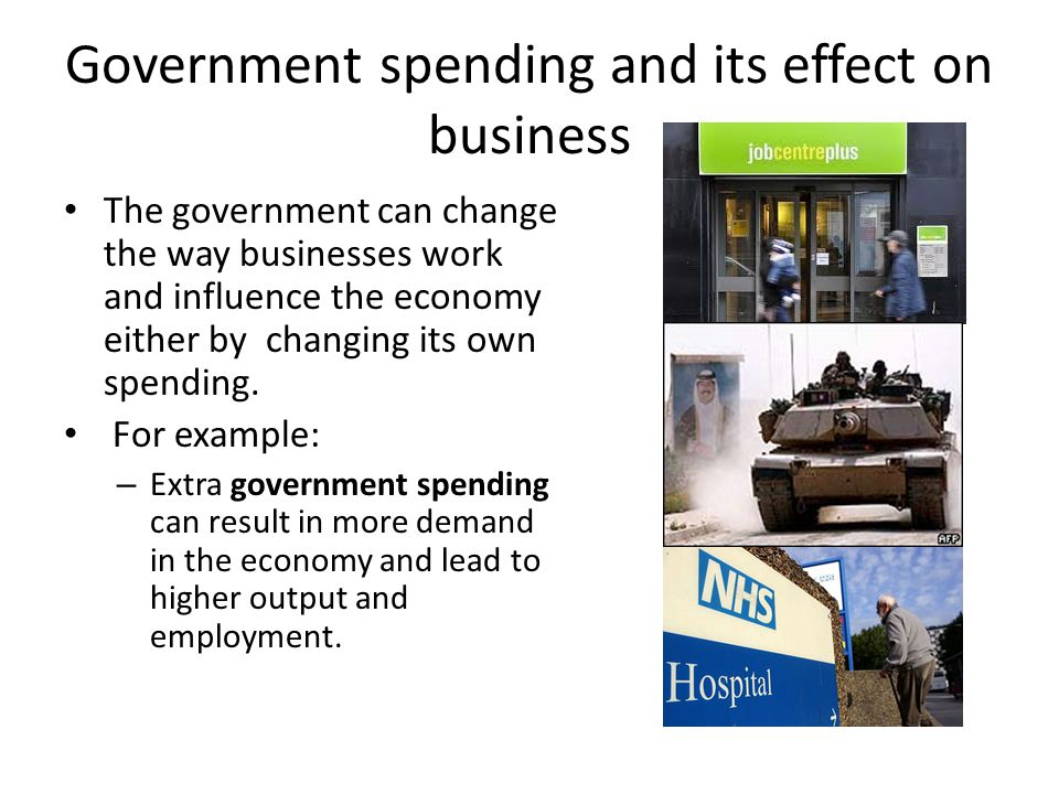 Government spending and its effect on business The government can change the way businesses work and influence the economy either by changing its own
