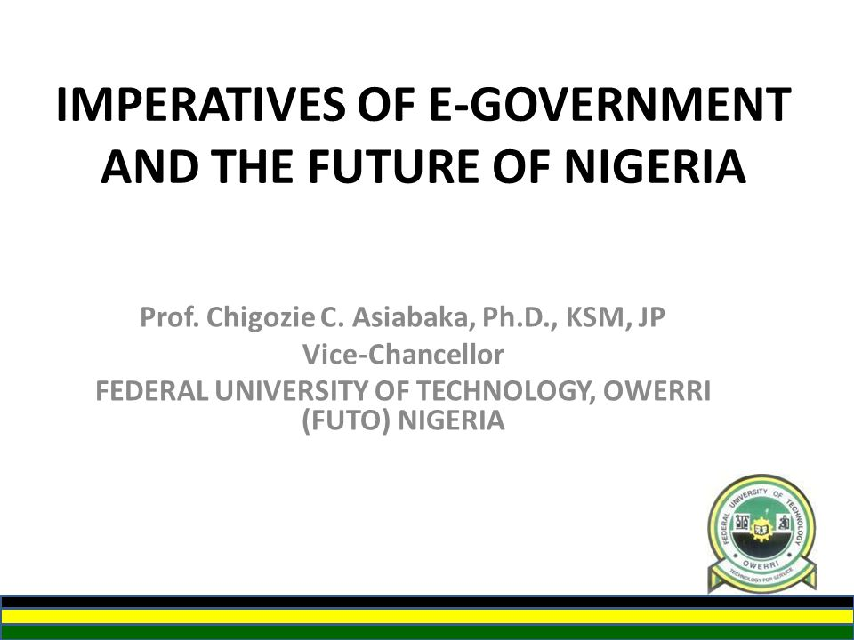 IMPERATIVES OF E-GOVERNMENT AND THE FUTURE OF NIGERIA Prof. Chigozie C. Asiabaka, Ph.D., KSM, JP Vice-Chancellor FEDERAL UNIVERSITY OF TECHNOLOGY, OWE