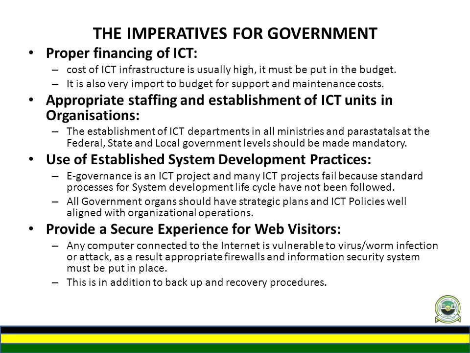 THE IMPERATIVES FOR GOVERNMENT Proper financing of ICT: – cost of ICT infrastructure is usually high, it must be put in the budget. – It is also very