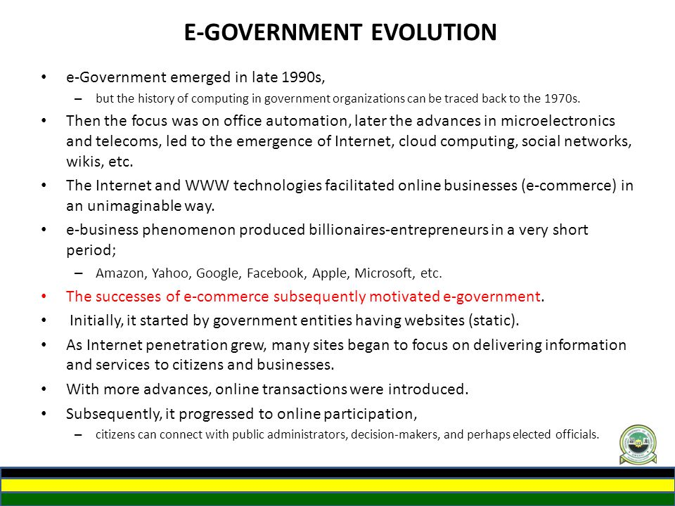 E-GOVERNMENT EVOLUTION e-Government emerged in late 1990s, – but the history of computing in government organizations can be traced back to the 1970s.