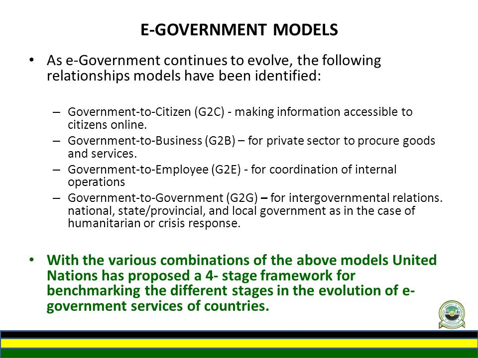 E-GOVERNMENT MODELS As e-Government continues to evolve, the following relationships models have been identified: – Government-to-Citizen (G2C) - maki