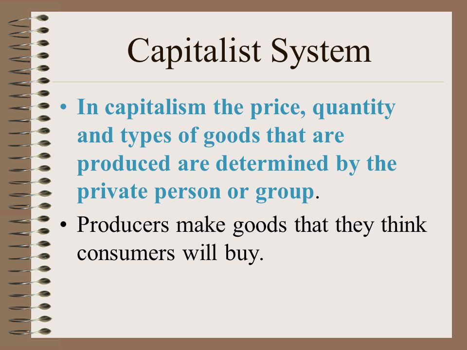 Capitalism Capitalism is an economic system in which the means of production are privately owned by an individual or group. Means of Production - land