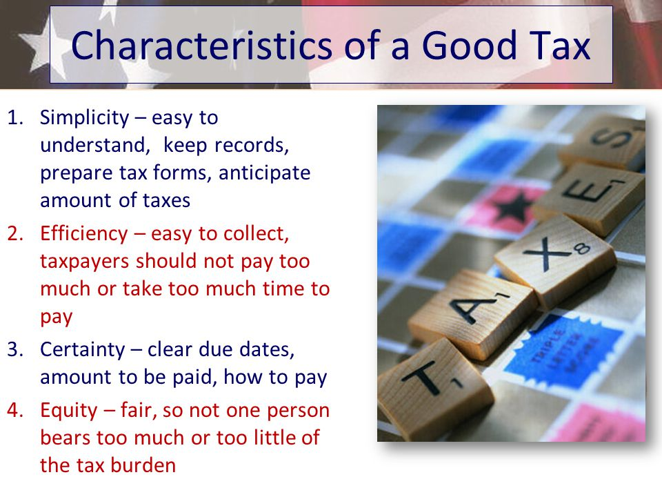1.Simplicity – easy to understand, keep records, prepare tax forms, anticipate amount of taxes 2.Efficiency – easy to collect, taxpayers should not pay too much or take too much time to pay 3.Certainty – clear due dates, amount to be paid, how to pay 4.Equity – fair, so not one person bears too much or too little of the tax burden Characteristics of a Good Tax