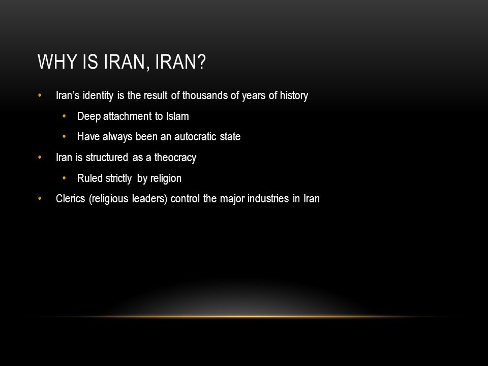WHY IS IRAN, IRAN? Iran's identity is the result of thousands of years of history Deep attachment to Islam Have always been an autocratic state Iran i