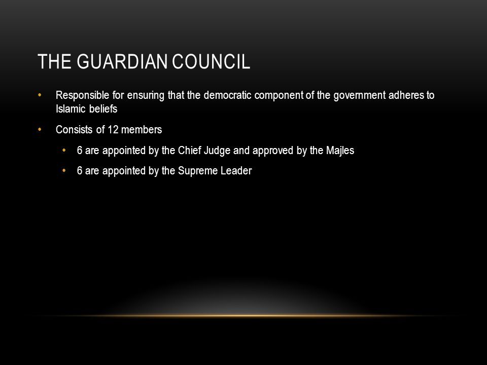 THE GUARDIAN COUNCIL Responsible for ensuring that the democratic component of the government adheres to Islamic beliefs Consists of 12 members 6 are