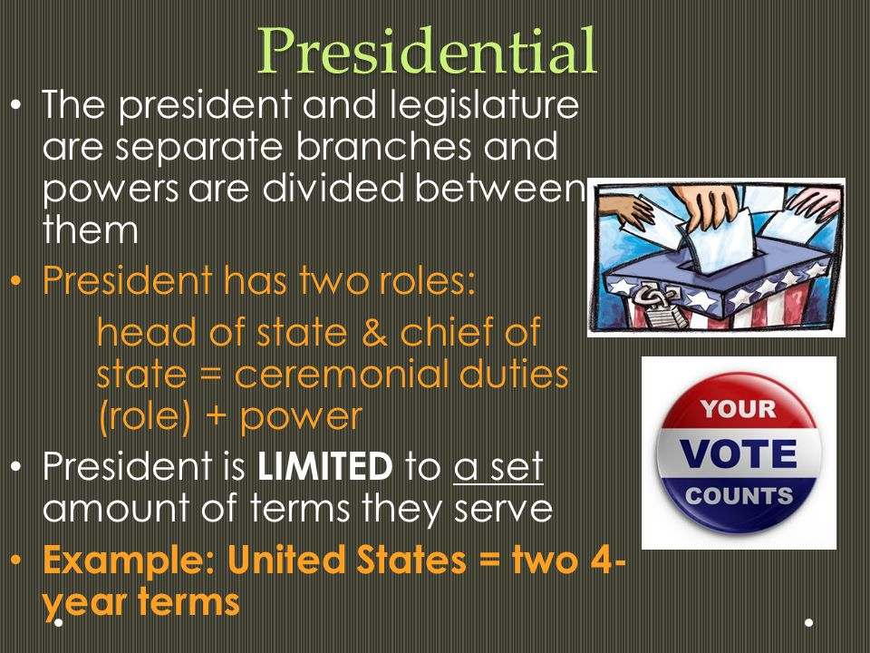 Presidential The president and legislature are separate branches and powers are divided between them President has two roles: head of state & chief of