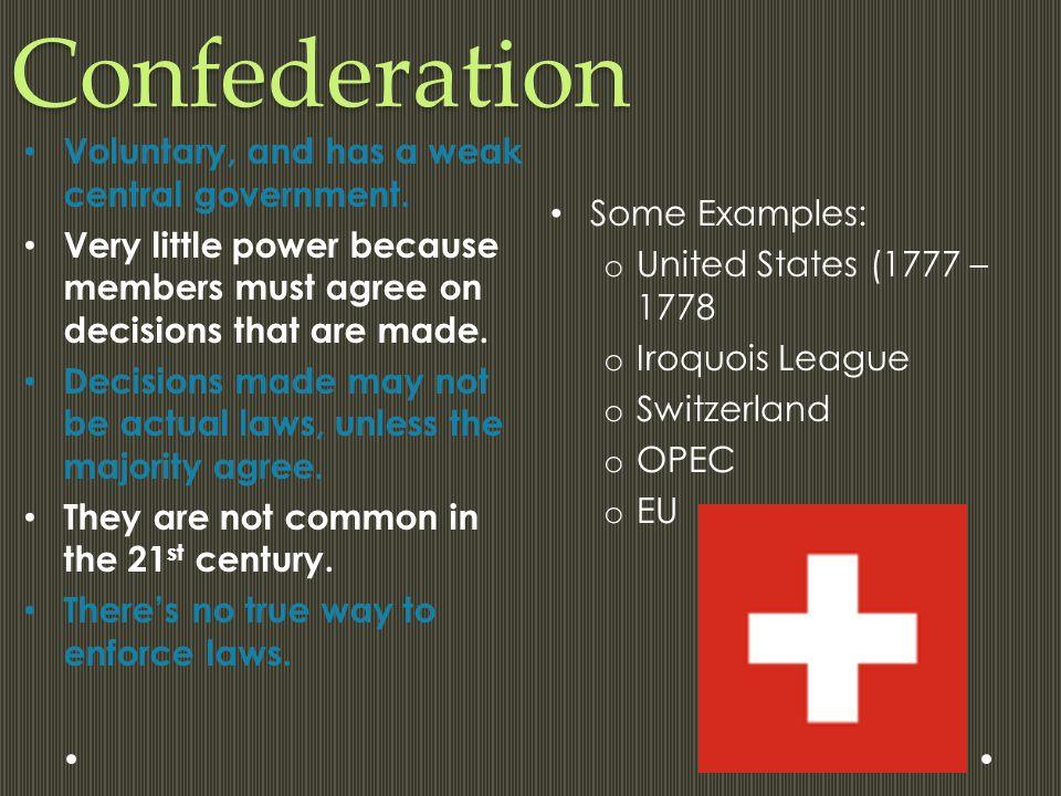 Confederation Some Examples: o United States (1777 – 1778 o Iroquois League o Switzerland o OPEC o EU Voluntary, and has a weak central government. Ve