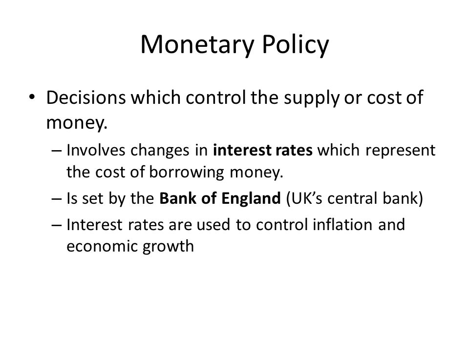 Monetary Policy Decisions which control the supply or cost of money. – Involves changes in interest rates which represent the cost of borrowing money.