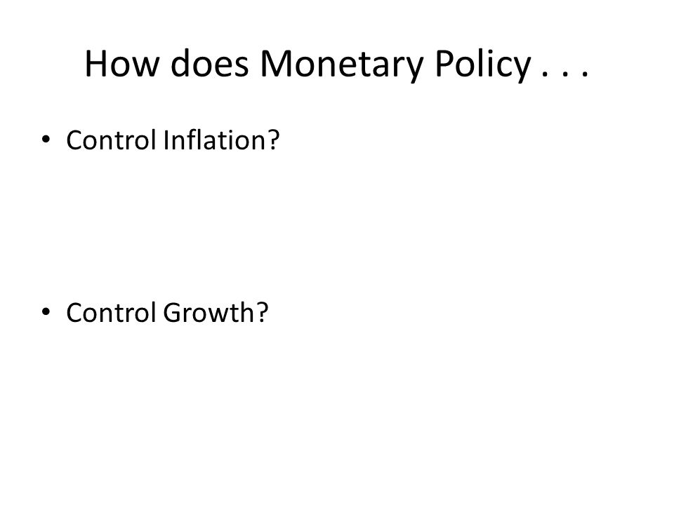 How does Monetary Policy... Control Inflation? Control Growth?