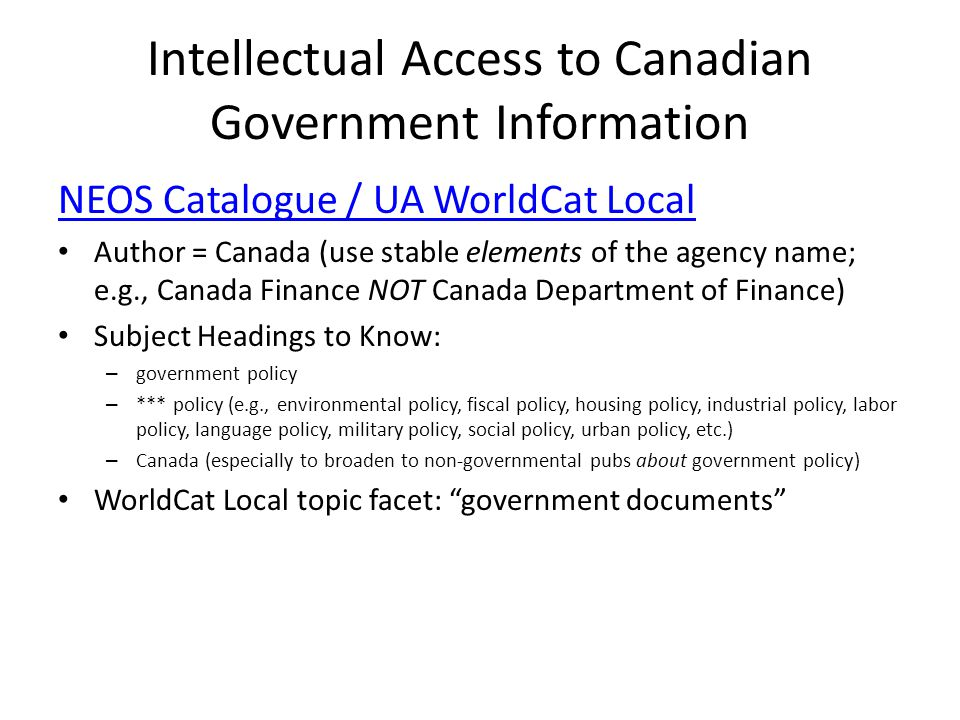 Intellectual Access to Canadian Government Information NEOS Catalogue / UA WorldCat Local Author = Canada (use stable elements of the agency name; e.g., Canada Finance NOT Canada Department of Finance) Subject Headings to Know: – government policy – *** policy (e.g., environmental policy, fiscal policy, housing policy, industrial policy, labor policy, language policy, military policy, social policy, urban policy, etc.) – Canada (especially to broaden to non-governmental pubs about government policy) WorldCat Local topic facet: government documents