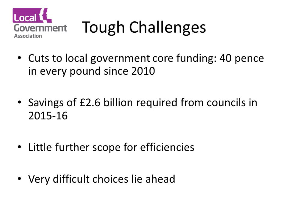 Tough Challenges Cuts to local government core funding: 40 pence in every pound since 2010 Savings of £2.6 billion required from councils in 2015-16 Little further scope for efficiencies Very difficult choices lie ahead