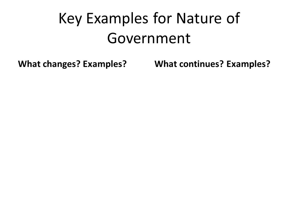 Key Examples for Nature of Government What changes? Examples?What continues? Examples?