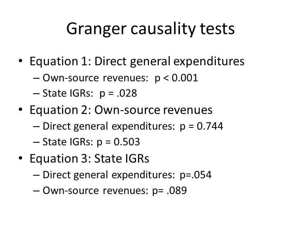 Granger causality tests Equation 1: Direct general expenditures – Own-source revenues: p < 0.001 – State IGRs: p =.028 Equation 2: Own-source revenues – Direct general expenditures: p = 0.744 – State IGRs: p = 0.503 Equation 3: State IGRs – Direct general expenditures: p=.054 – Own-source revenues: p=.089