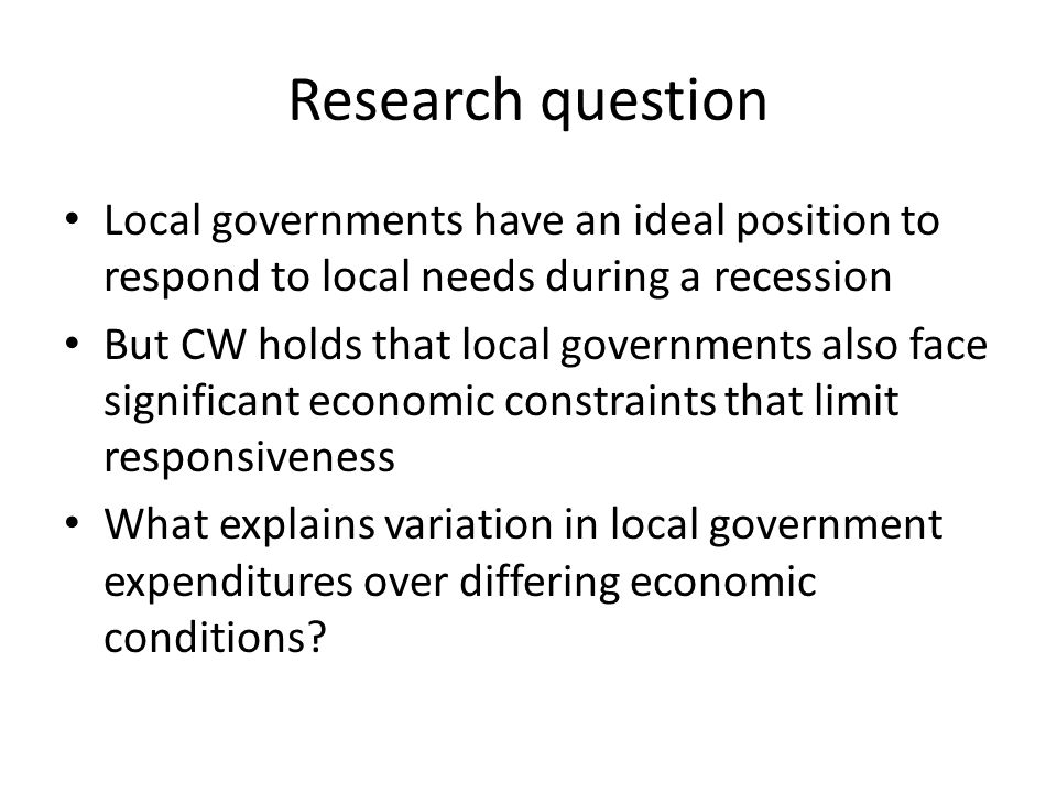 Research question Local governments have an ideal position to respond to local needs during a recession But CW holds that local governments also face significant economic constraints that limit responsiveness What explains variation in local government expenditures over differing economic conditions?